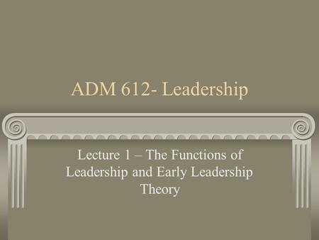 Lecture 1 – The Functions of <strong>Leadership</strong> and Early <strong>Leadership</strong> Theory