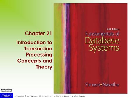 Copyright © 2011 Pearson Education, Inc. Publishing as Pearson Addison-Wesley Chapter 21 Introduction to Transaction Processing Concepts and Theory.
