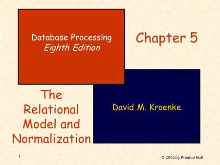 © 2002 by Prentice Hall 1 David M. Kroenke Database Processing Eighth Edition Chapter 5 The Relational Model and Normalization.