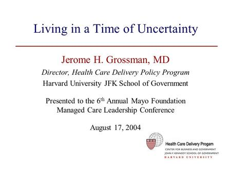 Living in a Time of Uncertainty Jerome H. Grossman, MD Director, Health Care Delivery Policy Program Harvard University JFK School of Government Presented.