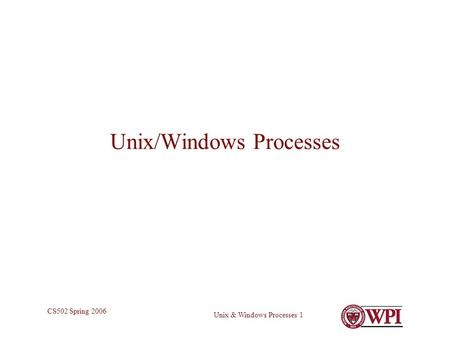Unix & Windows Processes 1 CS502 Spring 2006 Unix/Windows Processes.