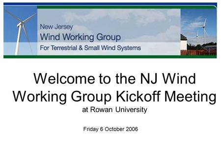 Welcome to the NJ Wind Working Group Kickoff Meeting at Rowan University Friday 6 October 2006.