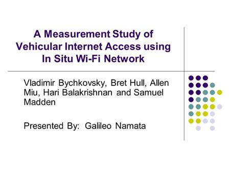 A Measurement Study of Vehicular Internet Access using In Situ Wi-Fi Network Vladimir Bychkovsky, Bret Hull, Allen Miu, Hari Balakrishnan and Samuel Madden.