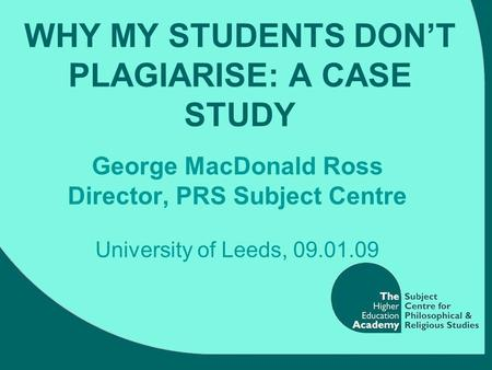 WHY MY STUDENTS DON'T PLAGIARISE: A CASE STUDY George MacDonald Ross Director, PRS Subject Centre University of Leeds, 09.01.09.