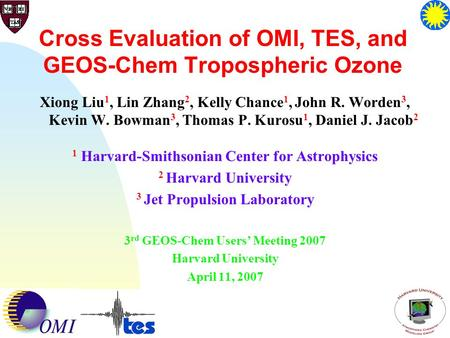 1 Cross Evaluation of OMI, TES, and GEOS-Chem Tropospheric Ozone Xiong Liu 1, Lin Zhang 2, Kelly Chance 1, John R. Worden 3, Kevin W. Bowman 3, Thomas.