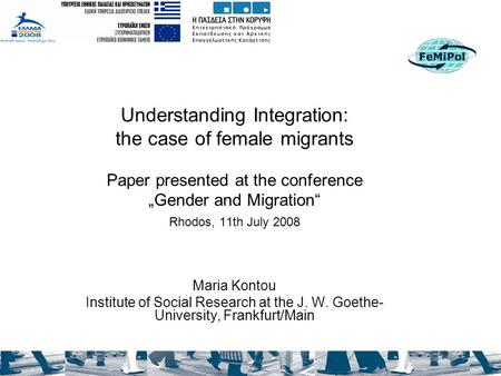 "Understanding Integration: the case of female migrants Paper presented at the conference ""Gender and Migration"" Rhodos, 11th July 2008 Maria Kontou Institute."