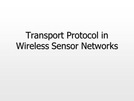 "Transport Protocol in Wireless Sensor Networks. Motivation  What is expected out of a ""transport"" protocol for sensor networks ? Reliability, congestion."