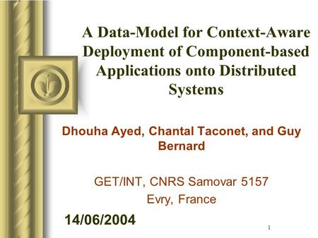 14/06/2004 1 A Data-Model for Context-Aware Deployment of Component-based Applications onto Distributed Systems Dhouha Ayed, Chantal Taconet, and Guy Bernard.