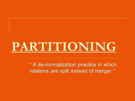 "PARTITIONING "" A de-normalization practice in which relations are split instead of merger """