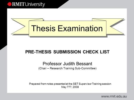 Thesis Examination PRE-THESIS SUBMISSION CHECK LIST Professor Judith Bessant (Chair – Research Training Sub-Committee) Prepared from notes presented at.