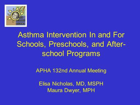 Asthma Intervention In and For Schools, Preschools, and After- school Programs APHA 132nd Annual Meeting Elisa Nicholas, MD, MSPH Maura Dwyer, MPH.