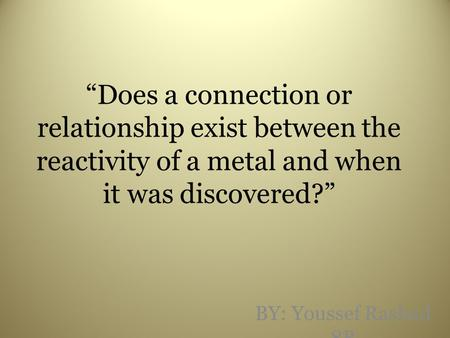 """Does a connection or relationship exist between the reactivity of a metal and when it was discovered?"" BY: Youssef Rashad 8B."