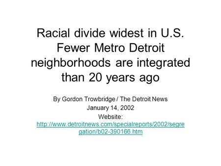 Racial divide widest in U.S. Fewer Metro Detroit neighborhoods are integrated than 20 years ago By Gordon Trowbridge / The Detroit News January 14, 2002.