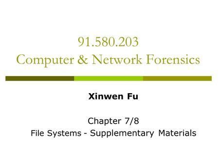 91.580.203 Computer & Network Forensics Xinwen Fu Chapter 7/8 File Systems - Supplementary Materials.