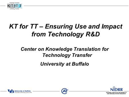 KT for TT – Ensuring Use and Impact from Technology R&D Center on Knowledge Translation for Technology Transfer University at Buffalo.