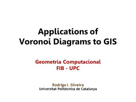 Applications of Voronoi Diagrams to GIS Rodrigo I. Silveira Universitat Politècnica de Catalunya Geometria Computacional FIB - UPC.