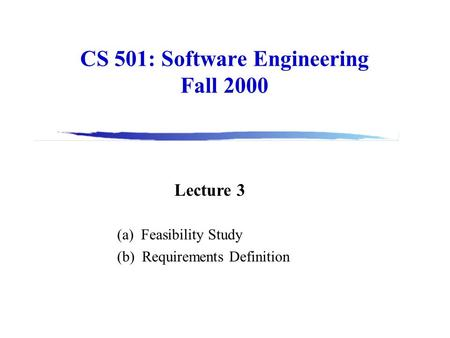 CS 501: Software Engineering Fall 2000 Lecture 3 (a) Feasibility Study (b) Requirements Definition.