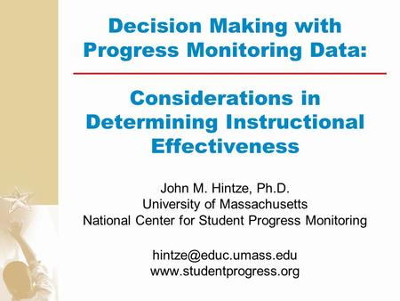 Decision Making with Progress Monitoring Data: Considerations in Determining Instructional Effectiveness John M. Hintze, Ph.D. University of Massachusetts.