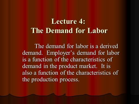 Lecture 4: The Demand for Labor The demand for labor is a derived demand. Employer's demand for labor is a function of the characteristics of demand in.