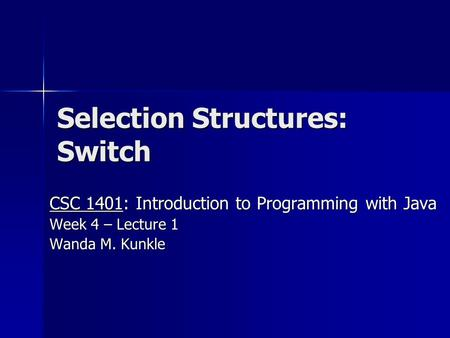 Selection Structures: Switch CSC 1401: Introduction to Programming with Java Week 4 – Lecture 1 Wanda M. Kunkle.