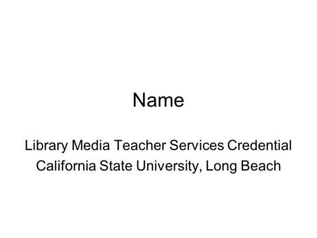 Name Library Media Teacher Services Credential California State University, Long Beach.