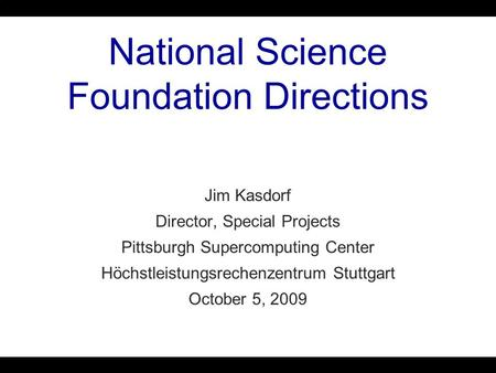National Science Foundation Directions Jim Kasdorf Director, Special Projects Pittsburgh Supercomputing Center Höchstleistungsrechenzentrum Stuttgart October.