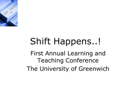 Shift Happens..! First Annual Learning and Teaching Conference The University of Greenwich.