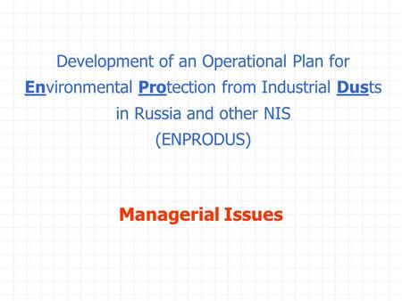 Development of an Operational Plan for Environmental Protection from Industrial Dusts in Russia and other NIS (ENPRODUS) Managerial Issues.