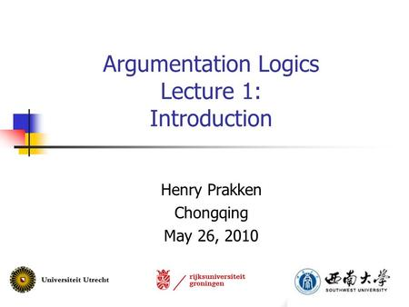 Argumentation Logics Lecture 1: Introduction Henry Prakken Chongqing May 26, 2010.