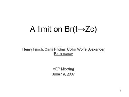 1 A limit on Br(t→Zc) Henry Frisch, Carla Pilcher, Collin Wolfe, Alexander Paramonov VEP Meeting June 19, 2007.