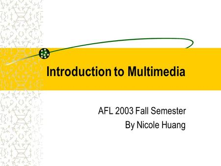 Introduction to Multimedia AFL 2003 Fall Semester By Nicole Huang.
