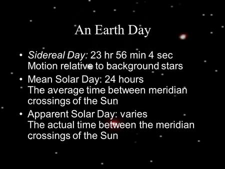 An Earth Day Sidereal Day: 23 hr 56 min 4 sec Motion relative to background stars Mean Solar Day: 24 hours The average time between meridian crossings.