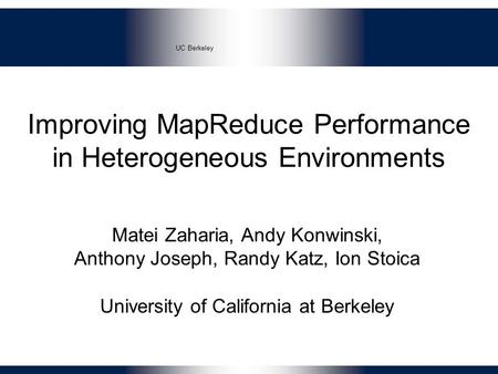 UC Berkeley Improving MapReduce Performance in Heterogeneous Environments Matei Zaharia, Andy Konwinski, Anthony Joseph, Randy Katz, Ion Stoica University.