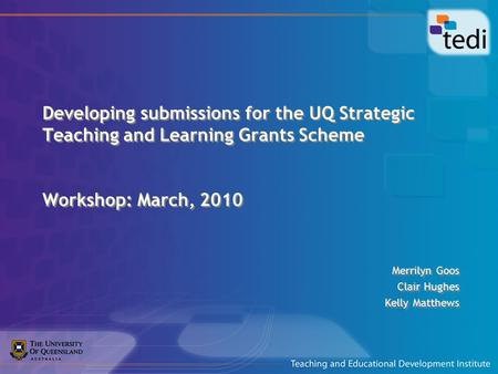 Developing submissions for the UQ Strategic Teaching and Learning Grants Scheme Workshop: March, 2010 Merrilyn Goos Clair Hughes Kelly Matthews Merrilyn.