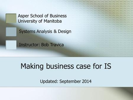 Making business case for IS Asper School of Business University of Manitoba Systems Analysis & Design Instructor: Bob Travica Updated: September 2014.