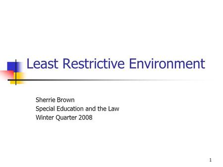 1 Least Restrictive Environment Sherrie Brown Special Education and the Law Winter Quarter 2008.