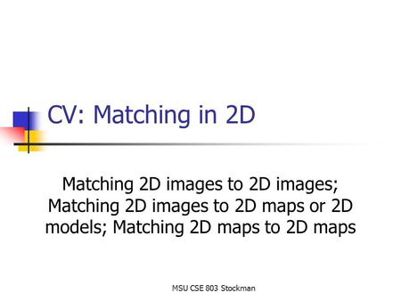 MSU CSE 803 Stockman CV: Matching in 2D Matching 2D images to 2D images; Matching 2D images to 2D maps or 2D models; Matching 2D maps to 2D maps.