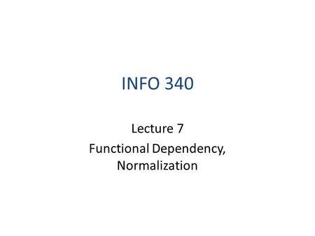INFO 340 Lecture 7 Functional Dependency, Normalization.