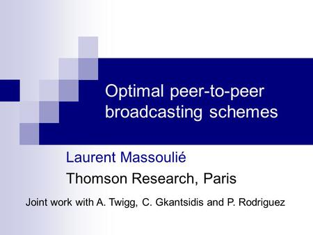 Optimal peer-to-peer broadcasting schemes Laurent Massoulié Thomson Research, Paris Joint work with A. Twigg, C. Gkantsidis and P. Rodriguez.