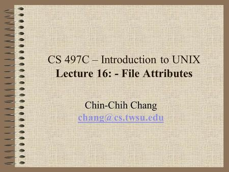 CS 497C – Introduction to UNIX Lecture 16: - File Attributes Chin-Chih Chang