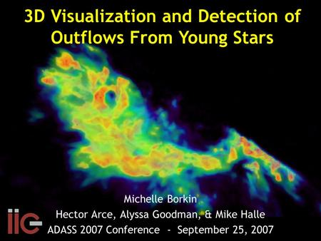 Michelle Borkin Hector Arce, Alyssa Goodman, & Mike Halle ADASS 2007 Conference - September 25, 2007 3D Visualization and Detection of Outflows From Young.