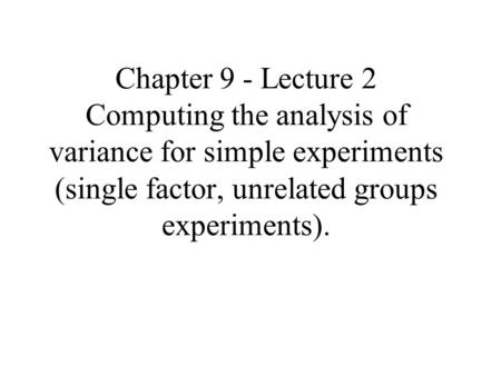 Chapter 9 - Lecture 2 Computing the analysis of variance for simple experiments (single factor, unrelated groups experiments).