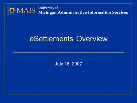 University of Michigan Administrative Information Services eSettlements Overview July 16, 2007.