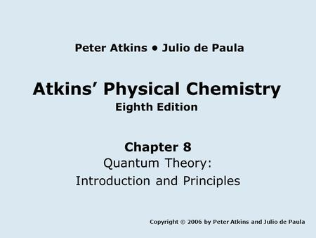 Atkins' Physical Chemistry Eighth Edition Chapter 8 Quantum Theory: Introduction and Principles Copyright © 2006 by Peter Atkins and Julio de Paula Peter.