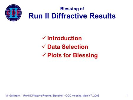 M. Gallinaro, `` RunII Diffractive Results: Blessing'' - QCD meeting, March 7, 20031 Blessing of Run II Diffractive Results Introduction Data Selection.