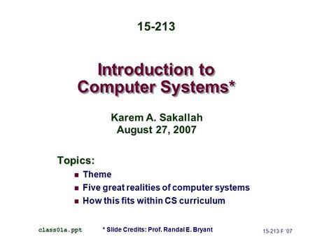 Introduction to Computer Systems* Topics: Theme Five great realities of computer systems How this fits within CS curriculum 15-213 F '07 class01a.ppt 15-213.