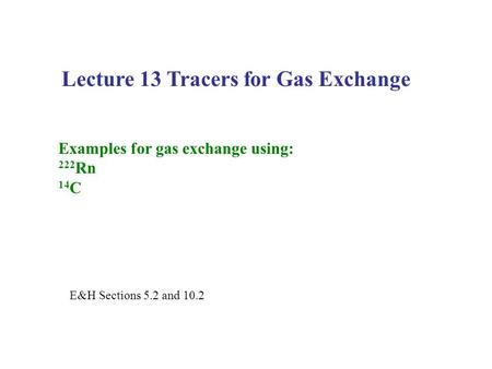 Lecture 13 Tracers for Gas Exchange Examples for gas exchange using: 222 Rn 14 C E&H Sections 5.2 and 10.2.