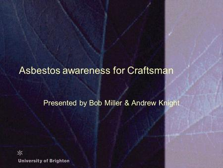 Asbestos awareness for Craftsman Presented by Bob Miller & Andrew Knight.