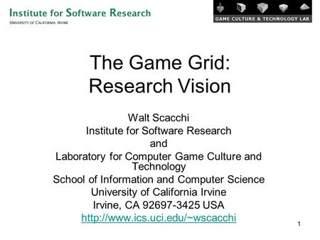 1 The Game Grid: Research Vision Walt Scacchi Institute for Software Research and Laboratory for <strong>Computer</strong> Game Culture and <strong>Technology</strong> School of Information.