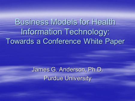 Business Models for Health Information Technology: Towards a Conference White Paper James G. Anderson, Ph.D. Purdue University.